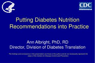 Putting Diabetes Nutrition Recommendations into Practice Ann Albright, PhD, RD Director, Division of Diabetes Translatio