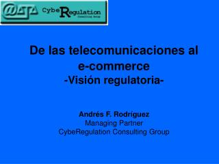 De las telecomunicaciones al   e-commerce  -Visi n regulatoria-   Andr s F. Rodr guez Managing Partner CybeRegulation Co