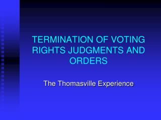 TERMINATION OF VOTING RIGHTS JUDGMENTS AND ORDERS