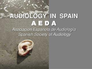 AUDIOLOGY IN SPAIN A E D A Asociación Española de Audiología Spanish Society of Audiology