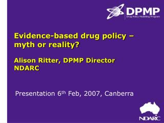 Evidence-based drug policy – myth or reality? Alison Ritter, DPMP Director NDARC