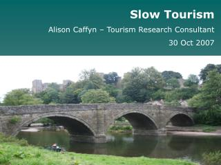 Slow Tourism Alison Caffyn – Tourism Research Consultant 30 Oct 2007