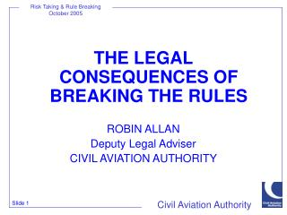 THE LEGAL CONSEQUENCES OF BREAKING THE RULES ROBIN ALLAN Deputy Legal Adviser CIVIL AVIATION AUTHORITY