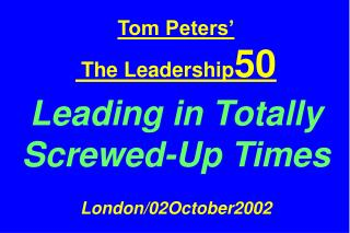 Tom Peters'  The Leadership 50 Leading in Totally  Screwed-Up Times London/02October2002