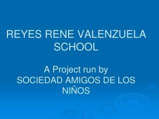 REYES RENE VALENZUELA SCHOOL A Project run by SOCIEDAD AMIGOS DE LOS NIÑOS
