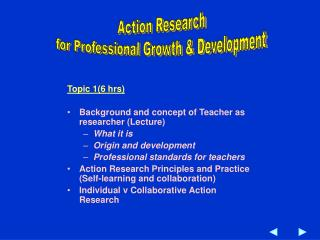Topic 1(6 hrs) Background and concept of Teacher as researcher (Lecture) What it is Origin and development  Professional