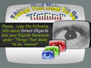 """Please, copy the following info about Direct Objects into your English Notebook under """"Things That Make Ya Go, Hmmm!"""""""