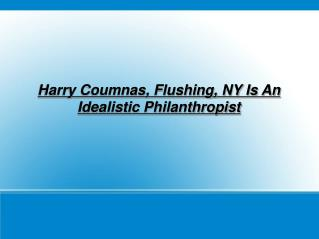 harry coumnas, flushing, ny is an idealistic philanthropist