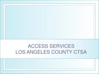 ACCESS SERVICES  LOS ANGELES COUNTY CTSA
