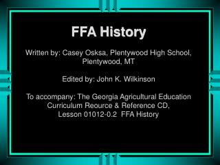 FFA History Written by: Casey Osksa, Plentywood High School, Plentywood, MT Edited by: John K. Wilkinson