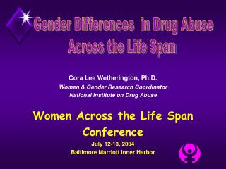Cora Lee Wetherington, Ph.D. Women & Gender Research Coordinator National Institute on Drug Abuse Women Across the Life