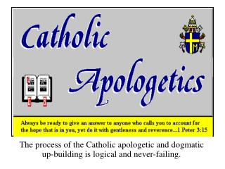 The process of the Catholic apologetic and dogmatic up-building is logical and never-failing.
