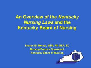 An Overview of the  Kentucky Nursing Laws  and the Kentucky Board of Nursing Sharon Eli Mercer, MSN, RN NEA, BC Nursing