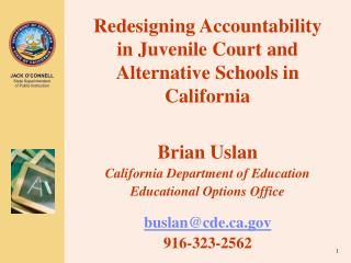 Redesigning Accountability in Juvenile Court and Alternative Schools in California Brian Uslan California Department of