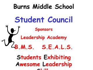 Burns Middle School Student Council Sponsors Leadership Academy B.M.S.   S.E.A.L.S. S tudents  E xhibiting  A wesome  L