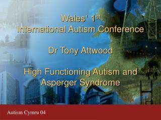 Wales '  1 st International Autism Conference Dr Tony Attwood High Functioning Autism and Asperger Syndrome