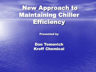 New Approach to Maintaining Chiller Efficiency Presented by Don Tomovich  Kroff Chemical
