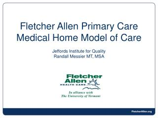 Fletcher Allen Primary Care Medical Home Model of Care Jeffords Institute for Quality Randall Messier MT, MSA