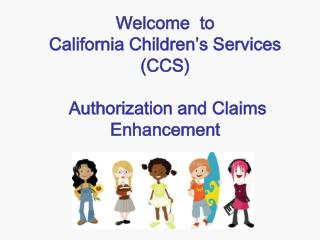 Welcome  to California Children's Services (CCS)  Authorization and Claims Enhancement