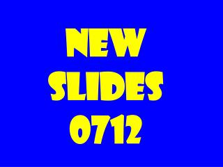 NEW SLIDES 0712