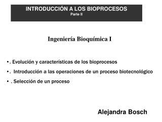 . Evolución y características de los bioprocesos .  Introducción a las operaciones de un proceso biotecnológico  . Selec