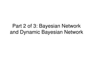 Part 2 of 3: Bayesian Network and Dynamic Bayesian Network