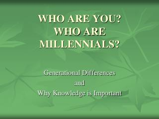WHO ARE YOU?  WHO ARE MILLENNIALS?