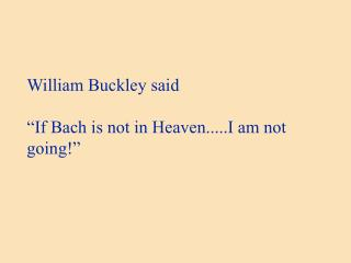 "William Buckley said ""If Bach is not in Heaven.....I am not going!"""
