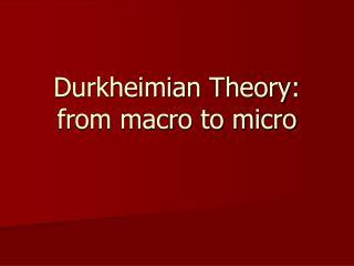 Durkheimian Theory: from macro to micro