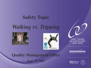 Safety Topic Walking vs. Tripping Quality Management Office Sept. 19, 2007
