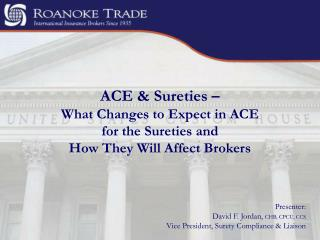 ACE & Sureties –  What Changes to Expect in ACE  for the Sureties and  How They Will Affect Brokers