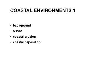 COASTAL ENVIRONMENTS 1   background    waves   coastal erosion   coastal deposition