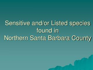 Sensitive and/or Listed species  found in  Northern Santa Barbara County