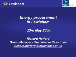 Energy procurement  in Lewisham 23rd May 2006 Richard Hurford Group Manager - Sustainable Resources  richard.hurford@lew