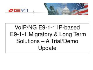 VoIP/NG E9-1-1 IP-based E9-1-1 Migratory & Long Term Solutions – A Trial/Demo Update