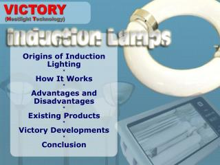 Origins of Induction Lighting * How It Works * Advantages and Disadvantages * Existing Products * Victory Developments *