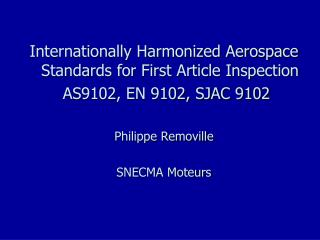 Internationally Harmonized Aerospace Standards for First Article Inspection  AS9102, EN 9102, SJAC 9102 Philippe Removil