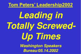 Tom Peters' Leadership2002 Leading in Totally Screwed- Up Times Washington Speakers Bureau/05.14.2002
