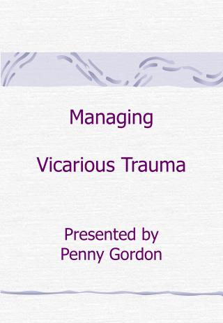 Managing Vicarious Trauma Presented by Penny Gordon