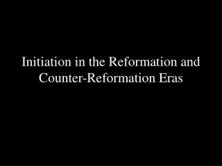 Initiation in the Reformation and Counter-Reformation Eras