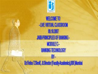 WELCOME TO  - LIVE VIRTUAL CLASSROOM 09.10.2007 JAIIB-PRINCIPLES OF BANKING -  MODULE C -  BANKING TECHNOLOGY BY -