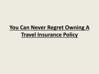You Can Never Regret Owning A Travel Insurance Policy