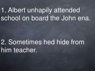 1. Albert unhapily attended school on board the John ena. 2. Sometimes hed hide from him teacher.