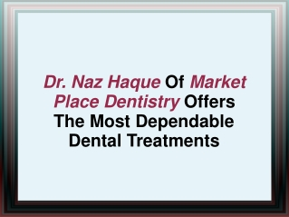 Dr. Naz Haque Of Market Place Dentistry Offers The Most Depe