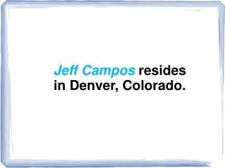 Jeff Campos resides in Denver, Colorado