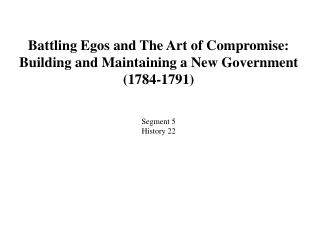 Battling Egos and The Art of Compromise:   Building and Maintaining a New Government (1784-1791) Segment 5 History 22