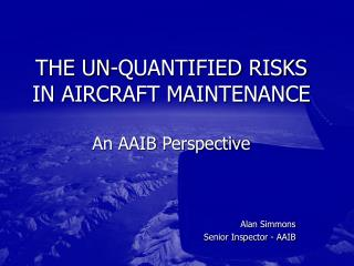 THE UN-QUANTIFIED RISKS IN AIRCRAFT MAINTENANCE An AAIB ...