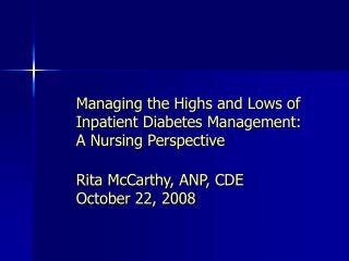 Managing the Highs and Lows of Inpatient Diabetes Management:  A Nursing Perspective Rita McCarthy, ANP, CDE October 22,