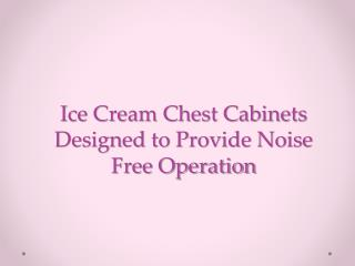 ice cream chest cabinets designed to provide noise free oper