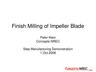Finish Milling of Impeller Blade Peter Klein Concepts NREC Step Manufacturing Demonstration 1.Oct.2008